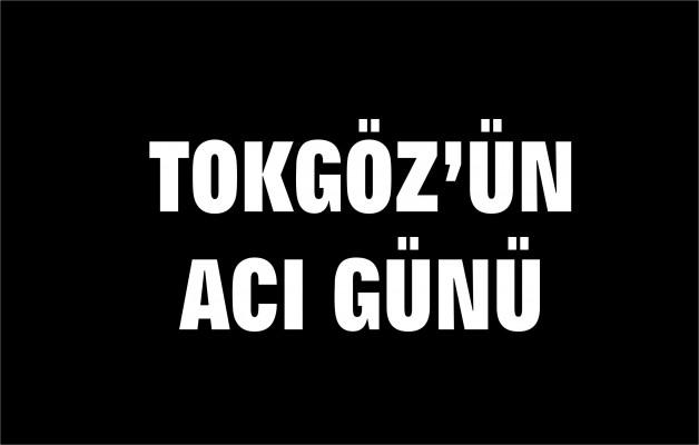 TOKGÖZ'ÜN ACI GÜNÜ