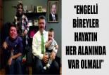 """""""ENGELLİ BİREYLER HAYATIN HER ALANINDA VAR OLMALI"""""""