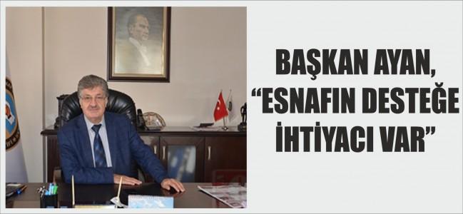 """BAŞKAN AYAN, """"ESNAFIN DESTEĞE İHTİYACI VAR"""""""