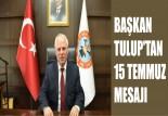 BAŞKAN TULUP'TAN  15 TEMMUZ MESAJI