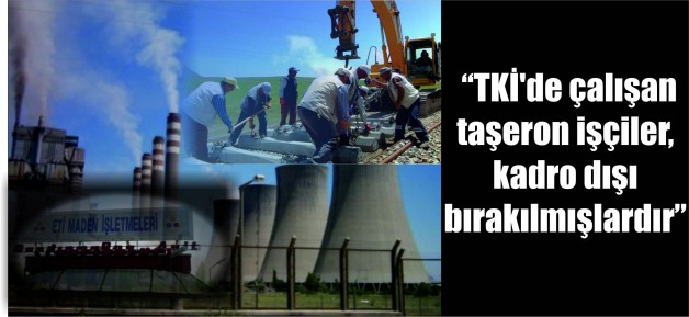"""""""TKİ'de çalışan taşeron işçiler, kadro dışı bırakılmışlardır"""""""