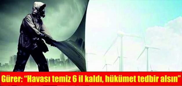 """Gürer: """"Havası temiz 6 il kaldı, hükümet tedbir alsın"""""""