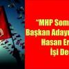 """""""MHP Soma Belediye Başkan adayını belirlemek Hasan Ergene'nin işi değildir."""""""