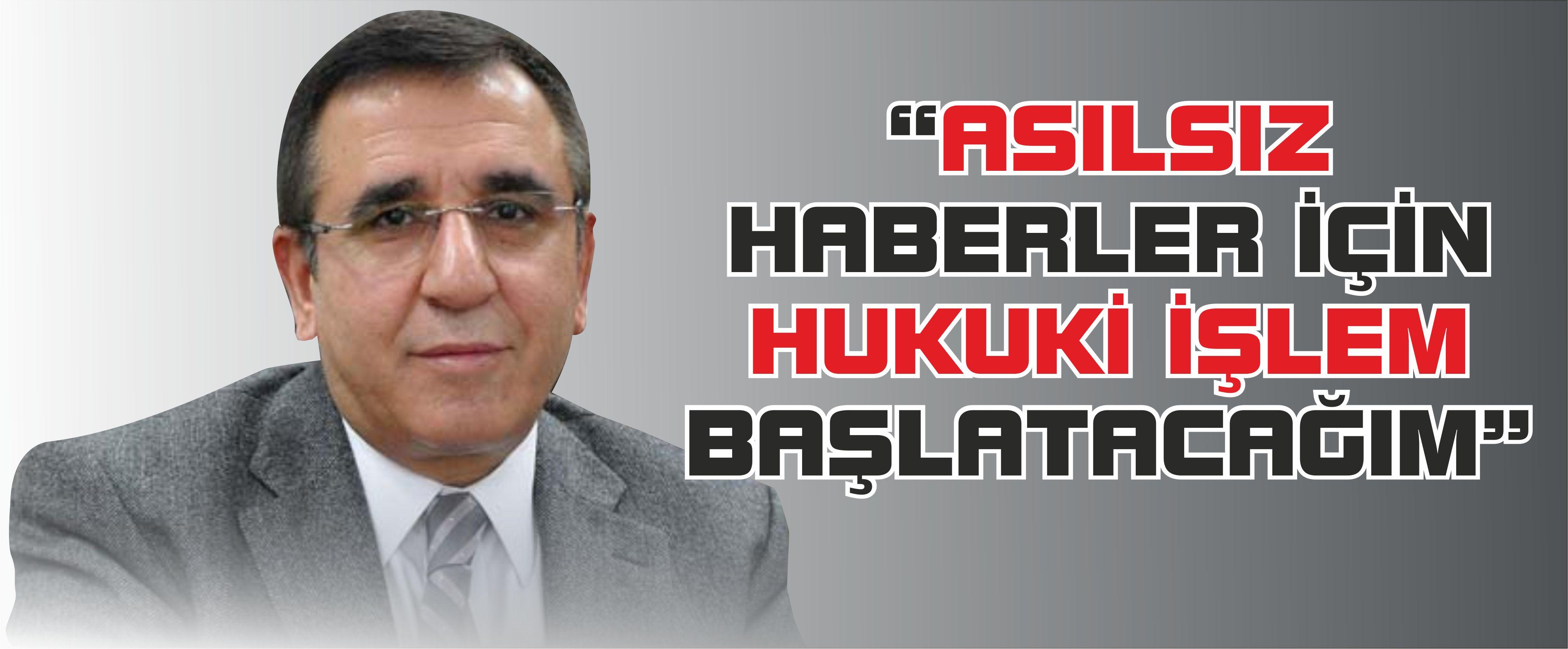 """""""ASILSIZ HABERLER İÇİN HUKUKİ İŞLEM BAŞLATACAĞIM"""""""