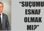 """SUÇUMUZ ESNAF OLMAK MI?"""